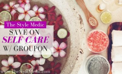 Save on Self Care with Groupon | The Style Medic